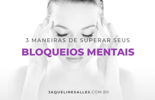 3 maneiras comprovadas de superar seus bloqueios mentais para gerar resultados extraordinários na sua vida