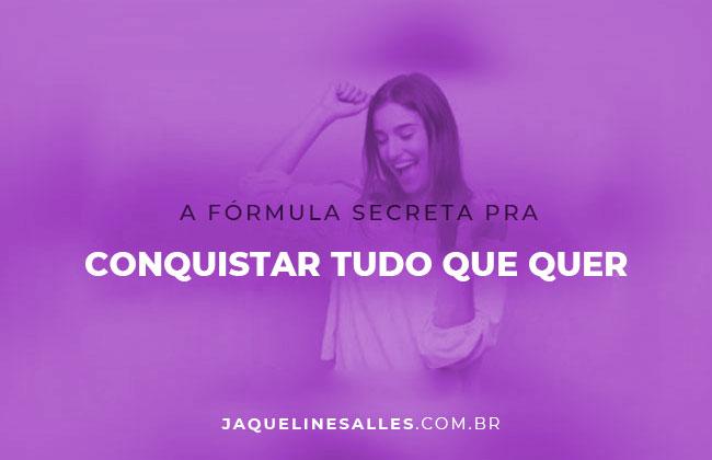 A fórmula secreta pra conquistar tudo que você quer!
